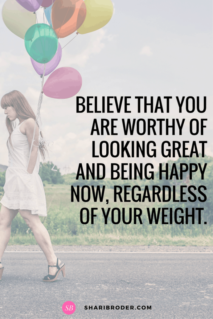 To lose weight, believe that you are worth of looking great and being happy now.